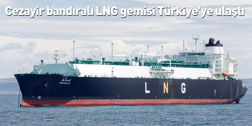 Cezayir bandıralı LNG gemisi Türkiye'ye ulaştı