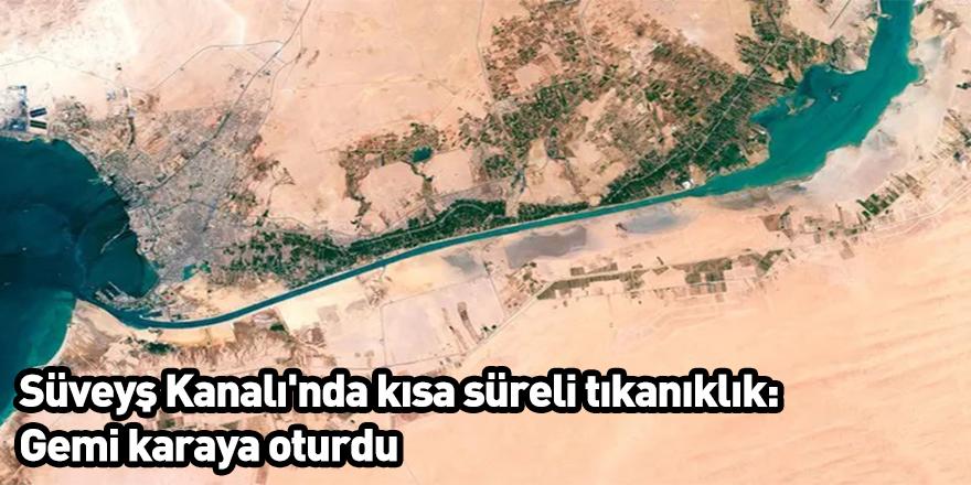 Süveyş Kanalı'nda kısa süreli tıkanıklık: Gemi karaya oturdu