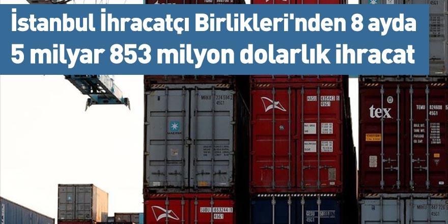 İstanbul İhracatçı Birlikleri'nden 8 ayda 5 milyar 853 milyon dolarlık ihracat
