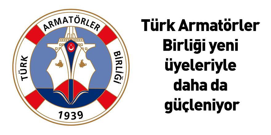 Türk Armatörler Birliği yeni üyeleriyle daha da güçleniyor