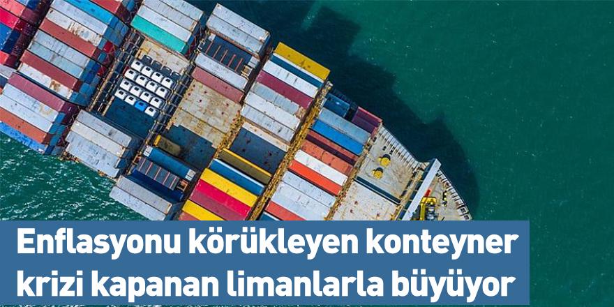 Enflasyonu körükleyen konteyner krizi kapanan limanlarla büyüyor