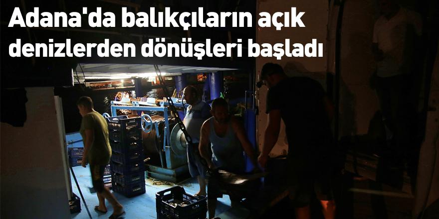 Adana'da balıkçıların açık denizlerden dönüşleri başladı