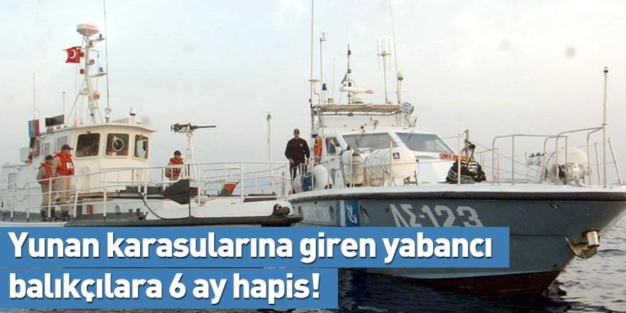 Yunan karasularına giren yabancı balıkçılara 6 ay hapis!