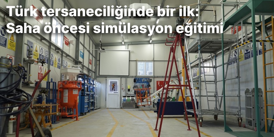 Türk tersaneciliğinde bir ilk: Saha öncesi simülasyon eğitimi
