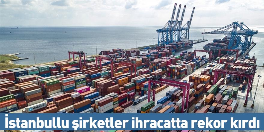 İstanbullu şirketler ihracatta rekor kırdı