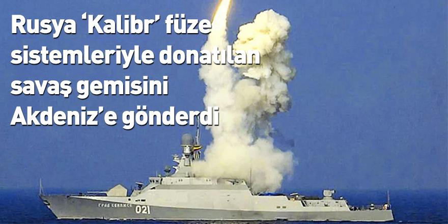 Rusya 'Kalibr' füze sistemleriyle donatılan savaş gemisini Akdeniz'e gönderdi