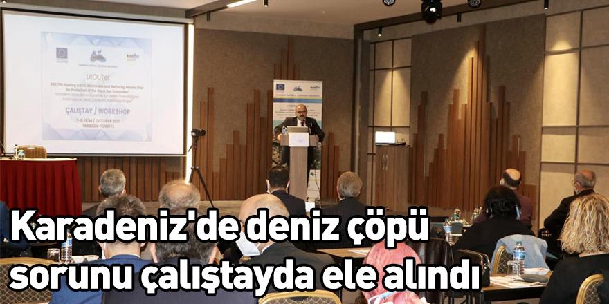 Karadeniz'de deniz çöpü sorunu çalıştayda ele alındı