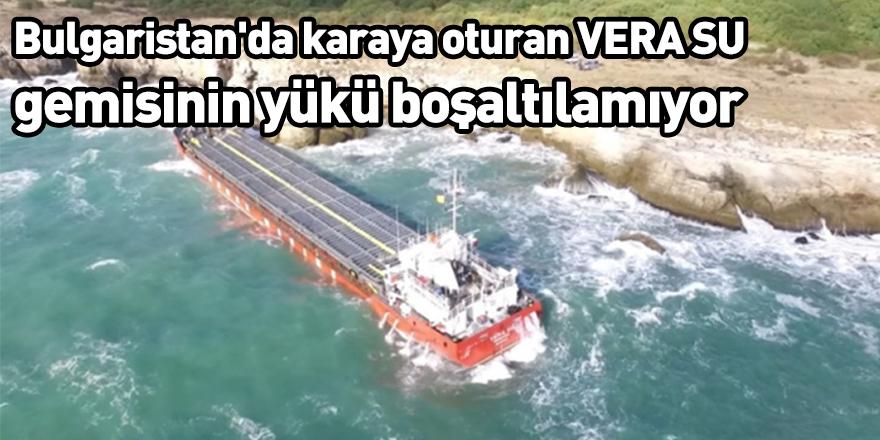 Bulgaristan'da karaya oturan VERA SU gemisinin yükü boşaltılamıyor