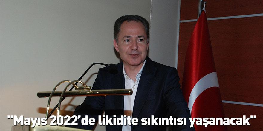 """""""Mayıs 2022'de likidite sıkıntısı yaşanacak"""""""