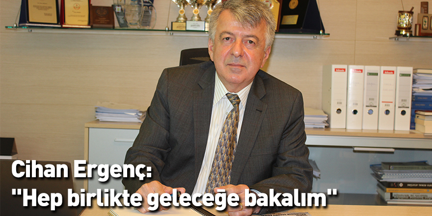 """Cihan Ergenç: """"Hep birlikte geleceğe bakalım"""""""