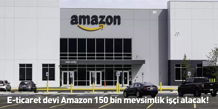 E-ticaret devi Amazon 150 bin mevsimlik işçi alacak!