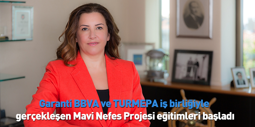 Garanti BBVA ve TURMEPA iş birliğiyle gerçekleşen Mavi Nefes Projesi eğitimleri başladı