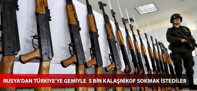 Rusya'dan Türkiye'ye gemiyle  5 bin Kalaşnikof sokmak istediler