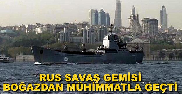 Rus savaş gemisi çok sayıda mühimmatla Boğaz'dan geçti