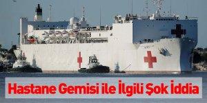 Hastane Gemisi İle İlgili Şok İddia