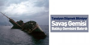 Tansiyon Düşmek Bilmiyor Savaş Gemisi Balıkçı Gemisini Batırdı