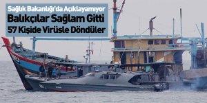Balıkçılar Sağlam Gitti 57 Kişide Virüsle Döndüler