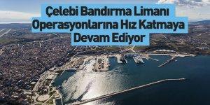 Çelebi Bandırma Limanı Operasyonlarına Hız Katmaya Devam Ediyor