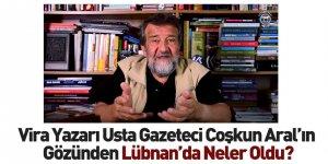 Vira Yazarı Usta Gazeteci Coşkun Aral Lübnan'ı Değerlendirdi
