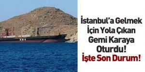 İstanbul'a Gelmek İçin Yola Çıkan Gemi Karaya Oturdu
