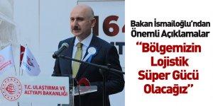 Ulaştırma ve Altyapı Bakanı Adil Karaismailoğlu: Bölgemizin Lojistik Süper Gücü Olacağız