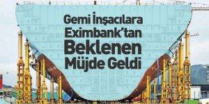 Gemi İnşacılara Eximbank'tan Beklenen Müjde Geldi