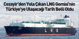 Cezayir'den Yola Çıkan LNG Gemisi'nin Türkiye'ye Ulaşacağı Tarih Belli Oldu