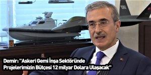 """Demir: """"Askeri Gemi İnşa Sektöründe Projelerimizin Bütçesi 12 milyar Dolara Ulaşacak"""""""
