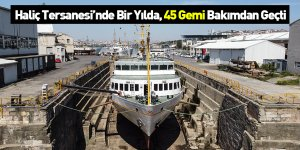 Haliç Tersanesi'nde Bir Yılda, 45 Gemi Bakımdan Geçti