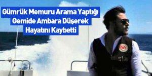 Gümrük Memuru Arama Yaptığı Gemide Ambara Düşerek Hayatını Kaybetti