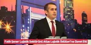 Fatih Şener Lojistik Sektörünü Atlas Lojistik Ödülleri'ne Davet Etti