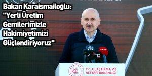 """Bakan Karaismailoğlu: """"Yerli Üretim Gemilerimizle Hakimiyetimizi Güçlendiriyoruz"""""""