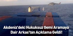 Akdeniz'deki Hukuksuz Gemi Aramaya  Dair Arkas'tan Açıklama Geldi!