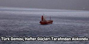 Türk Gemisi Hafter Güçleri Tarafından Alıkondu