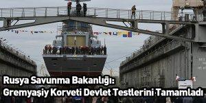 Rusya Savunma Bakanlığı: Gremyaşiy Korveti Devlet Testlerini Tamamladı