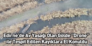 """Edirne'de Av Yasağı Olan Gölde """"Drone"""" İle Tespit Edilen Kayıklara El Konuldu"""