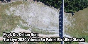 Prof. Dr. Orhan Şen: Türkiye 2030 Yılında Su Fakiri Bir Ülke Olacak