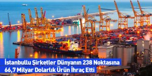 İstanbullu Şirketler Dünyanın 238 Noktasına 66,7 Milyar Dolarlık Ürün İhraç Etti
