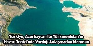 Türkiye, Azerbaycan ile Türkmenistan'ın Hazar Denizi'nde Vardığı Anlaşmadan Memnun