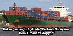 """Bakan Çavuşoğlu Açıkladı: """"Kaptanla Görüştüm, Gemi Limana Yaklaşıyor"""""""