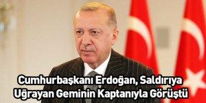 Cumhurbaşkanı Erdoğan, Saldırıya Uğrayan Geminin Kaptanıyla Görüştü