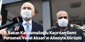 Bakan Karaismailoğlu Kaçırılan Gemi Personeli Vedat Aksan'ın Ailesiyle Görüştü