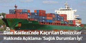Gine Körfezi'nde Kaçırılan Denizciler Hakkında Açıklama: 'Sağlık Durumları İyi'
