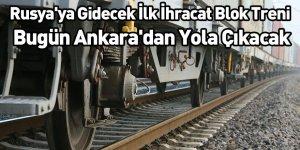 Rusya'ya Gidecek İlk İhracat Blok Treni Bugün Ankara'dan Yola Çıkacak