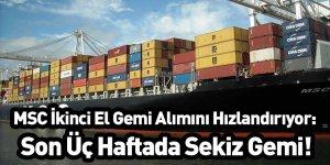 MSC İkinci El Gemi Alımını Hızlandırıyor: Son Üç Haftada Sekiz Gemi!
