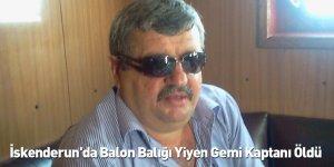 İskenderun'da Balon Balığı Yiyen Gemi Kaptanı Öldü