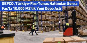 GEFCO, Türkiye-Fas-Tunus Hattından Sonra Fas'ta 10.000 M2'lik Yeni Depo Açtı