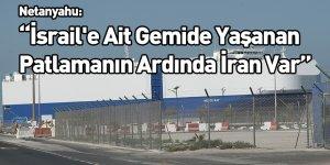 Netanyahu: İsrail'e Ait Gemide Yaşanan Patlamanın Ardında İran Var