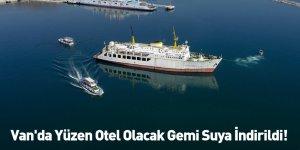 Van'da Yüzen Otel Olacak Gemi Suya İndirildi!