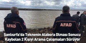 Şanlıurfa'da Teknenin Alabora Olması Sonucu Kaybolan 2 Kişiyi Arama Çalışmaları Sürüyor